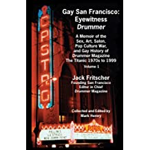 Gay San Francisco: Eyewitness Drummer - A Memoir of the Sex, Art, Salon, Pop Culture War, and Gay History of Drummer Magazine - The Titanic 1970s to 1999