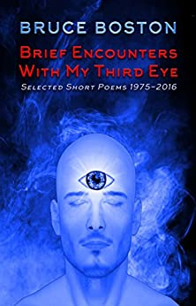 Brief Encounters with My Third Eye: Selected Short Poems 1975-2016 by [Boston, Bruce]