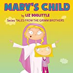 Mary's Child: Tales from the Grimm Brothers | Liz Doolittle