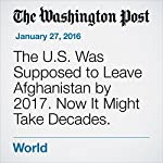 The U.S. Was Supposed to Leave Afghanistan by 2017. Now It Might Take Decades.   Greg Jaffe,Missy Ryan