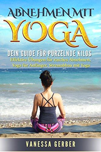 Abnehmen mit Yoga: Dein Guide für purzelnde Kilos: Effektive Übungen für rasches Abnehmen, Yoga für Anfänger, Stressabbau mit Yoga (German Edition)