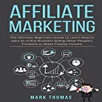 Affiliate Marketing: The Ultimate Beginners Guide to Learn How to Start an Online Business Selling Other People's Products to Make Passive Income | Mark Thomas