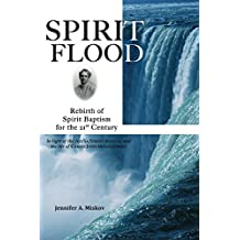 Spirit Flood: Rebirth of Spirit Baptism for the 21st Century (In Light of the Azusa Street Revival and the Life of Carrie Judd Montgomery)