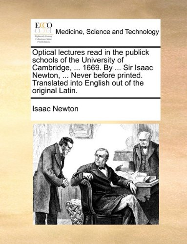 Optical lectures read in the publick schools of the University of Cambridge, ... 1669. By ... Sir Isaac Newton, ... Never before printed. Translated into English out of the original Latin. ebook