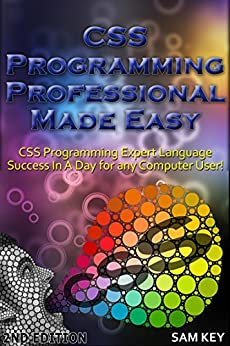 CSS Programming Professional Made Easy 2nd Edition: Expert CSS Programming Language Success in a Day for any Computer User! (CSS Programming, PHP, CSS, ... Web Programming, C Programming, Python) by [Key, Sam]