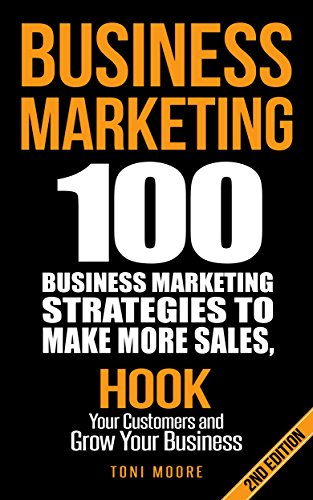 Business Marketing: 100 Business Marketing Strategies to Make More Sales, Hook Your Customers and Grow Your Business: (2ND EDITION) (Network Marketing, ... Affiliate Marketing, Internet Marketing)