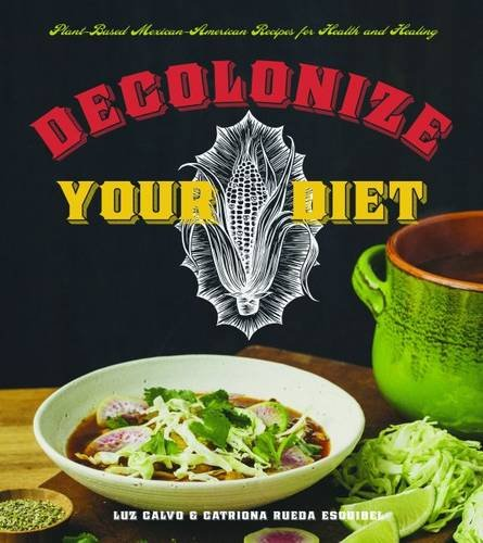 Decolonize Your Diet: Plant-Based Mexican-American Recipes for Health and Healing by Luz Calvo, Catriona Rueda Esquibel