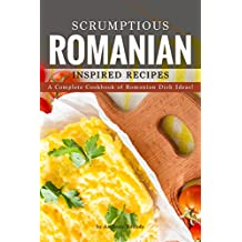 Scrumptious Romanian Inspired Recipes: A Complete Cookbook of Romanian Dish Ideas!