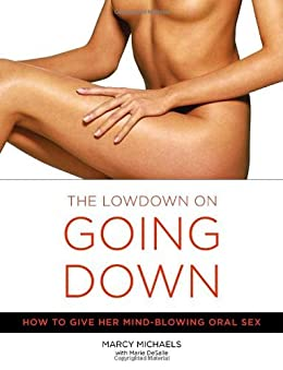 The Low Down on Going Down: How to Give Her Mind-Blowing Oral Sex by [Michaels, Marcy, Desalle, Marie]
