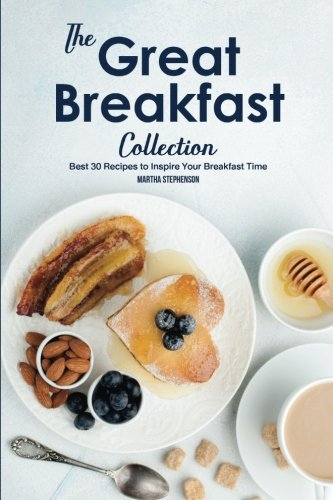 The Great Breakfast Collection: Best 30 Recipes to Inspire Your Breakfast Time by Martha Stephenson
