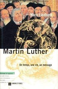 Martin Luther : un temps, une vie, un message par Marc Lienhard
