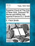 Superior Court of the City of New-York. Samuel F. B. Morse and Alfred Vail Against Francis O. J. Smith, E. Fitch Smith, 1275088007