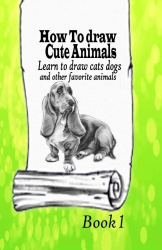 How To Draw Cute Animals 1: Learn to draw cats, dogs and other favorite animals (All about Drawing Pets) (Volume 1)