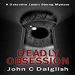 Deadly Obsession: Detective Jason Strong Series, Book 13 | John C. Dalglish