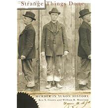 Strange Things Done: Murder in Yukon History