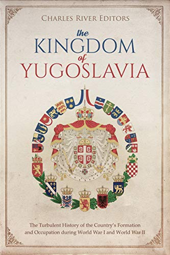#freebooks – The Kingdom of Yugoslavia: The Turbulent History of the Country's Formation and Occupation during World War I and World War II by Charles River Editors