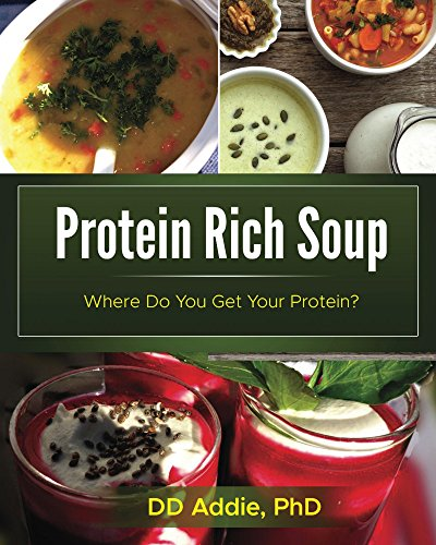 Protein Rich Soup: High protein, mostly gluten-free, plant-based soup (Where Do You Get Your Protein? Book 1) by DD Addie