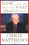 Now, Let Me Tell You What I Really Think, Chris Matthews, 0684862360