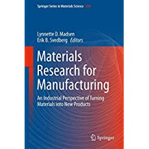 Materials Research for Manufacturing: An Industrial Perspective of Turning Materials into New Products (Springer Series in Materials Science)