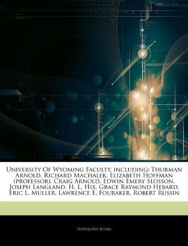Articles On University Of Wyoming Faculty, including: Thurman Arnold, Richard Machalek, Elizabeth Hoffman (professor), Craig Arnold, Edwin Emery ... L. Hix, Grace Raymond Hebard, Eric L. Muller