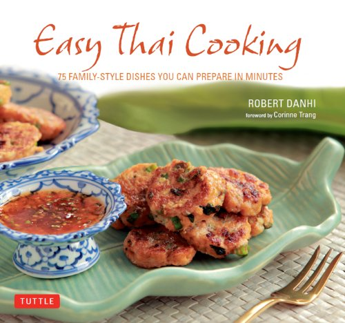 Easy Thai Cooking: 75 Family-Style Dishes You Can Prepare in Minutes by Robert Danhi