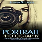 Portrait Photography: Learn to Shoot Portraits That Make You Look Like a Model in a Few Easy Steps | Joseph Scolden
