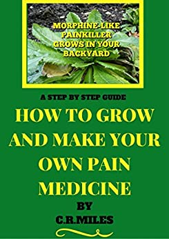 HOW TO GROW AND MAKE YOUR OWN PAIN MEDICINE: STEP BY STEP GUIDE by [MILES, C.R]