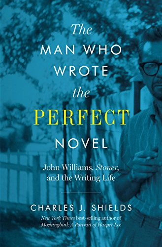 Image of The Man Who Wrote the Perfect Novel: John Williams, Stoner, and the Writing Life