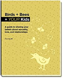 Birds + Bees + YOUR Kids - A guide to sharing your beliefs about sexualilty, love, and relationships by Amy Lang MA (2009-07-24)