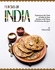 Flavors of India: Experience the Taste of India In Your Kitchen with These 30 Delicious Recipes! (English Edit