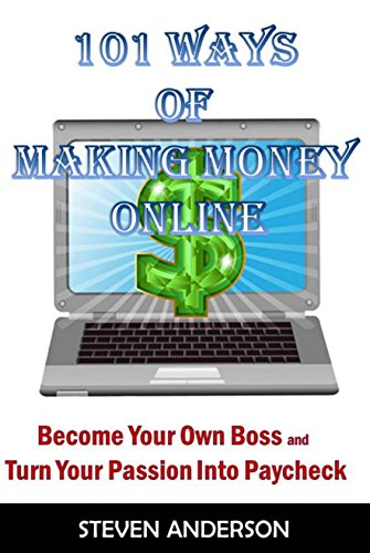 101 Ways of Making Money Online: Become Your Own Boss And Turn Your Passion  Into Paycheck