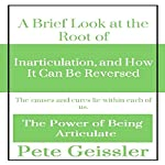 A Brief Look at the Root of Inarticulation, and How It Can Be Reversed: The Causes and Cures Lie Within Each of Us (The Power of Being Articulate) | Pete Geissler,John Yasinsky - foreword