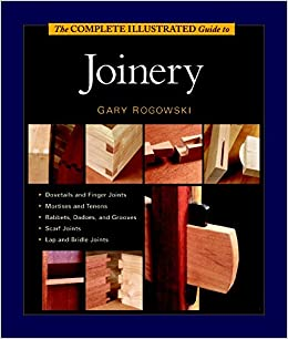The Complete Illustrated Guide To Joinery Gary Rogowski