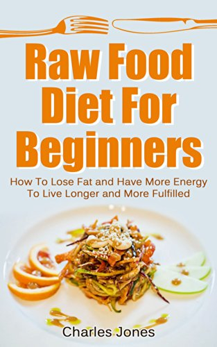 Amazon raw food diet for beginners how to lose fat and have raw food diet for beginners how to lose fat and have more energy to live forumfinder Choice Image