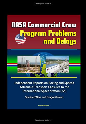 NASA Commercial Crew Program Problems and Delays: Independent Reports on Boeing and SpaceX Astronaut Transport Capsules to the International Space Station (ISS), Starliner/Atlas and Dragon/Falcon ebook