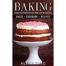 Baking: The Ultimate Guide To Baking – Baking Recipes – Baking Cookbooks – Baking Basics (The Baking Bible Book 1)