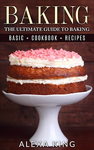 Baking: The Ultimate Guide To Baking – Baking Recipes – Baking Cookbooks – Baking Basics (The Baking Bible Book 1) by Alexa King