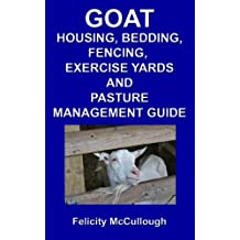 Goat Housing, Bedding, Fencing, Exercise Yards And Pasture Management Guide (Goat Knowledge Book 7)