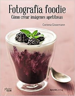 Fotografía Foodie. Cómo Crear Imágenes Apetitosas por Corinna Gissemann epub