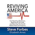 Reviving America: How Repealing Obamacare, Replacing the Tax Code and Reforming the Fed will Restore Hope and Prosperity | Steve Forbes