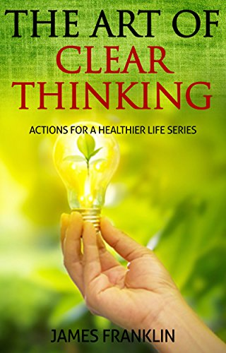 The Art Of Clear Thinking: Actions For A Healthier Life. Simple Pragmatic Steps And Will To Achieve and Master. (English Edition)