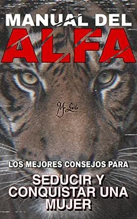 Manual Del Alfa Los Mejores Consejos Más Trucos Para Seducir Y Conquistar A Una Mujer Paso A Paso Con Imágenes Spanish Edition Ebook Aguirre álex Kindle Store