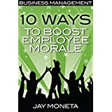 BUSINESS MANAGEMENT: 10 Ways to Boost Employee Morale (For Employees, Managers, HR, and Small Business Owners) Improve Company Culture Strategy, Boost Performance, Leadership by New Free World Books
