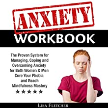 Anxiety Workbook: The Proven System for Managing, Coping, and Overcoming Anxiety for Both Women & Men: Cure Your Phobia and Reach Mindfulness Mastery Audiobook by Lisa Fletcher Narrated by John Hays