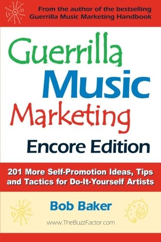 Guerrilla Music Marketing, Encore Edition: 201 More Self-promotion Ideas, Tips and Tactics for Do-it-yourself Artists