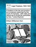 A treatise on the law and practice as to receivers appointed by the Court of Chancery : with notes and references to American authorities by Geo. Tucker Bispham, William Williamson Kerr, 1240182759