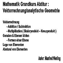Einführung Vektorrechnung - analytische Geometrie: Addition/Subtraktion von Vektoren, Gerade & Ebenen bilden, Lage & Abstand von Vektoren (Mathematik Grundkurs Abitur) (German Edition)
