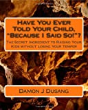 Have You Ever Told Your Child, Because I Said So! ?, Damon J. Dusang, 1451555989