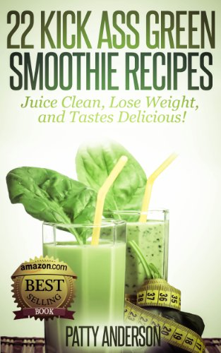 Book: 22 Kick Ass Green Smoothie Recipes - Juice Clean, Lose Weight and Tastes Delicious! by Patty Anderson