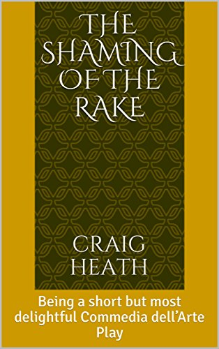 The Shaming of the Rake: Being a short but most delightful Commedia dell'Arte Play (The Taming Of The Shrew Act 2)